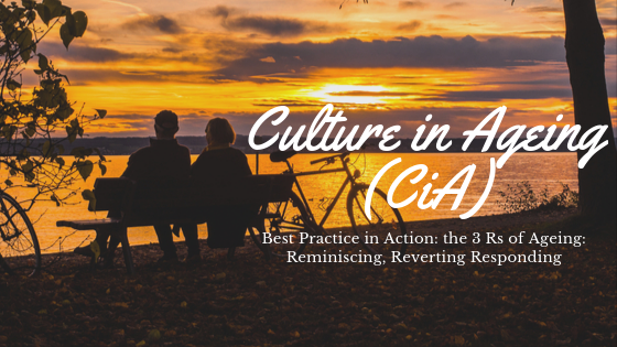 Culture in Ageing (CiA): Best Practice in Action: the 3 Rs of Ageing: Reminiscing, Reverting Responding